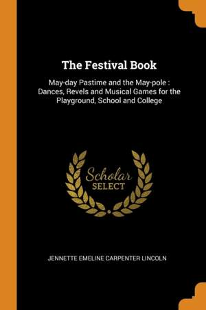 The Festival Book: May-Day Pastime and the May-Pole: Dances, Revels and Musical Games for the Playground, School and College