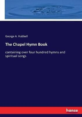 The Chapel Hymn Book: containing over four hundred hymns and spiritual songs