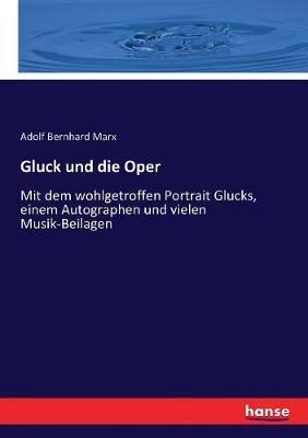 Gluck und die Oper: Mit dem wohlgetroffen Portrait Glucks, einem Autographen und vielen Musik-Beilagen