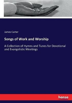 Songs of Work and Worship: A Collection of Hymns and Tunes for Devotional and Evangelistic Meetings