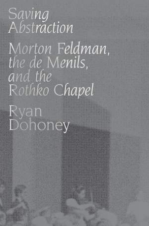 Saving Abstraction: Morton Feldman, the de Menils, and the Rothko Chapel