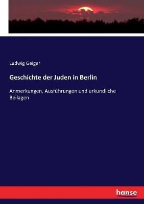 Geschichte der Juden in Berlin: Anmerkungen, Ausfuhrungen und urkundliche Beilagen
