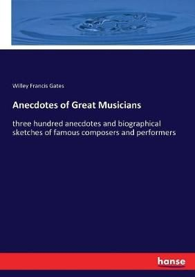 Anecdotes of Great Musicians: three hundred anecdotes and biographical sketches of famous composers and performers