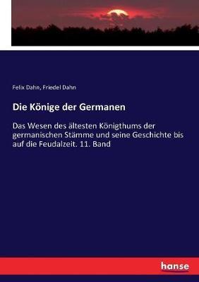 Die Koenige der Germanen: Das Wesen des altesten Koenigthums der germanischen Stamme und seine Geschichte bis auf die Feudalzeit. 11. Band