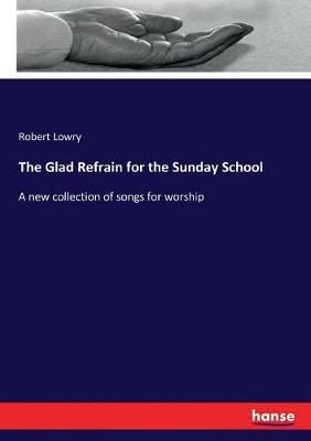 The Glad Refrain for the Sunday School: A new collection of songs for worship