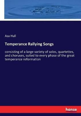 Temperance Rallying Songs: consisting of a large variety of solos, quartettes, and choruses, suited to every phase of the great temperance reformation