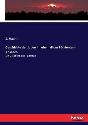 Geschichte der Juden im ehemaligen Furstentum Ansbach: Mit Urkunden und Regesten