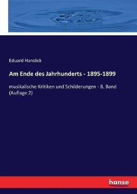 Am Ende des Jahrhunderts - 1895-1899: musikalische Kritiken und Schilderungen - 8. Band (Auflage 2)