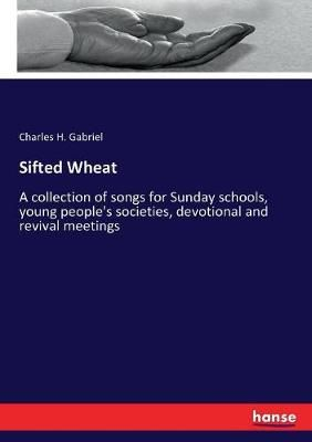 Sifted Wheat: A collection of songs for Sunday schools, young people's societies, devotional and revival meetings