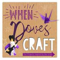 When Doves Craft: Ten Craft Projects Inspired by the Artist