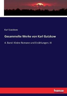 Gesammelte Werke von Karl Gutzkow: 4. Band: Kleine Romane und Erzahlungen. III