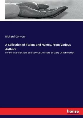 A Collection of Psalms and Hymns, From Various Authors: For the Use of Serious and Devout Christians of Every Denomination