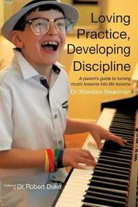 Loving Practice, Developing Discipline: A Parent's Guide To Turning Music Lessons Into Life Lessons