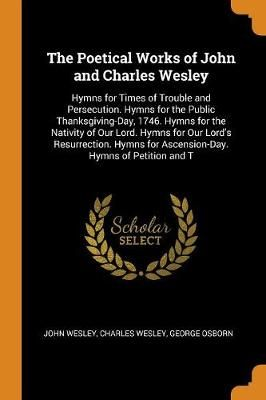 The Poetical Works of John and Charles Wesley: Hymns for Times of Trouble and Persecution. Hymns for the Public Thanksgiving-Day, 1746. Hymns for the Nativity of Our Lord. Hymns for Our Lord's Resurrection. Hymns for Ascension-Day. Hymns of Petition and T