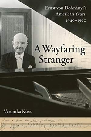 A Wayfaring Stranger: Ernst von Dohnanyi's American Years, 1949-1960