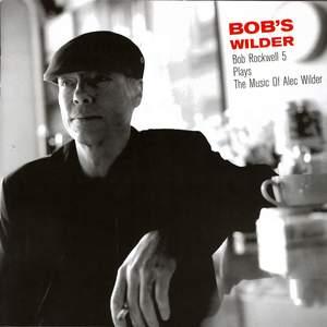 Bob's Wilder: Bob Rockwell 5 Plays The Music Of Alec Wilder