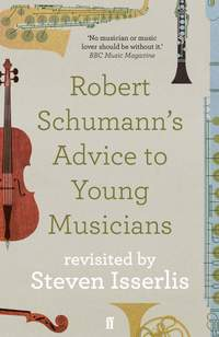 Robert Schumann's Advice to Young Musicians: Revisited by Steven Isserlis