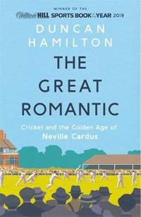 The Great Romantic: Cricket and  the golden age of Neville Cardus - Winner of the William Hill Sports Book of the Year