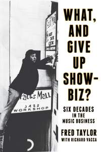 What, and Give Up Showbiz?: Six Decades in the Music Business