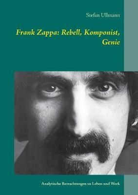 Frank Zappa: Rebell, Komponist, Genie: Analytische Betrachtungen zu Leben und Werk