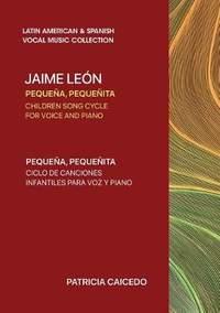 Pequena pequenita CHILDREN SONG CYCLE FOR VOICE AND PIANO: Canciones infantiles de Jaime Leon