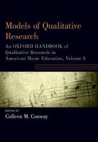 Models of Qualitative Research: An Oxford Handbook of Qualitative Research in American Music Education, Volume 3