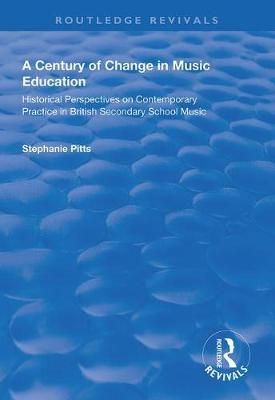 A Century of Change in Music Education: Historical Perspectives on Contemporary Practice in British Secondary School Music