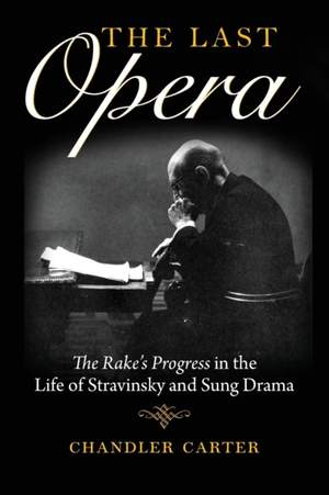 The Last Opera: The Rake's Progress in the Life of Stravinsky and Sung Drama