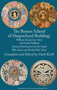 The Boston Harpsichord Building School - Reminiscences of William Dowd, Eric Herz and Frank Hubbard by the People Who Knew and Worked wi