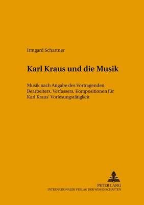 Karl Kraus Und Die Musik: Musik Nach Angabe Des Vortragenden, Bearbeiters Und Verfassers. Kompositionen Zu Karl Kraus' Vorlesungstaetigkeit