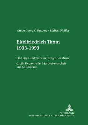 Eitelfriedrich Thom 1933-1993: Ein Leben Und Werk Im Dienste Der Musik- Grosse Deutsche Der Musikwissenschaft Und Musikpraxis