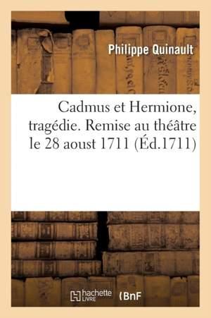 Cadmus et Hermione, tragedie. Remise au theatre le 28 aoust 1711