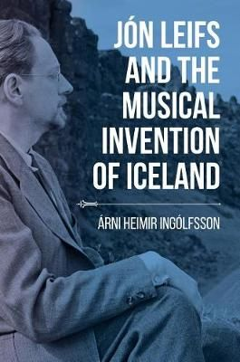 Jon Leifs and the Musical Invention of Iceland