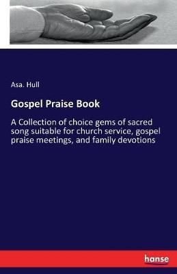 Gospel Praise Book: A Collection of choice gems of sacred song suitable for church service, gospel praise meetings, and family devotions
