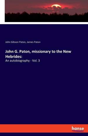 John G. Paton, missionary to the New Hebrides: An autobiography - Vol. 3