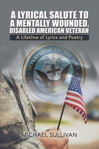 A Lyrical Salute to a Mentally Wounded, Disabled American Veteran: A Lifetime of Lyrics and Poetry