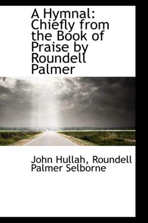 A Hymnal: Chiefly from the Book of Praise by Roundell Palmer