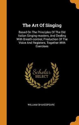 The Art of Singing: Based on the Principles of the Old Italian Singing-Masters, and Dealing with Breath-Control, Production of the Voice and Registers, Together with Exercises