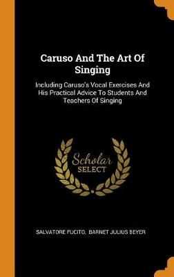 Caruso and the Art of Singing: Including Caruso's Vocal Exercises and His Practical Advice to Students and Teachers of Singing