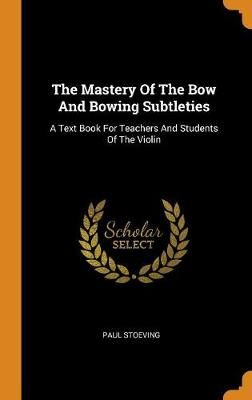 The Mastery of the Bow and Bowing Subtleties: A Text Book for Teachers and Students of the Violin
