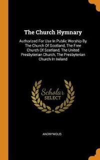 The Church Hymnary: Authorized for Use in Public Worship by the Church of Scotland, the Free Church of Scotland, the United Presbyterian Church, the Presbyterian Church in Ireland