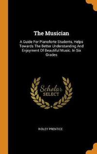 The Musician: A Guide for Pianoforte Students, Helps Towards the Better Understanding and Enjoyment of Beautiful Music. in Six Grades