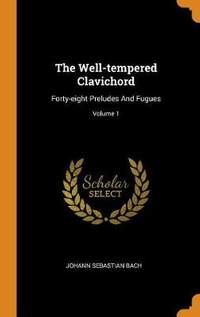 The Well-Tempered Clavichord: Forty-Eight Preludes and Fugues; Volume 1