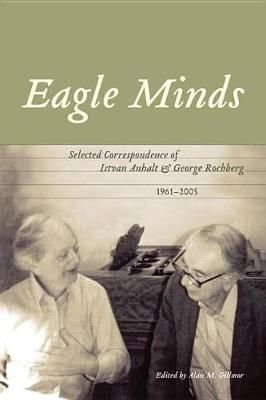 Eagle Minds: Selected Correspondence of Istvan Anhalt and George Rochberg (1961-2005)