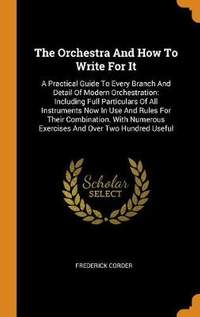 The Orchestra and How to Write for It: A Practical Guide to Every Branch and Detail of Modern Orchestration: Including Full Particulars of All Instruments Now in Use and Rules for Their Combination. with Numerous Exercises and Over Two Hundred Useful