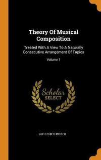 Theory of Musical Composition: Treated with a View to a Naturally Consecutive Arrangement of Topics; Volume 1