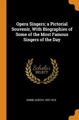 Opera Singers; A Pictorial Souvenir, with Biographies of Some of the Most Famous Singers of the Day