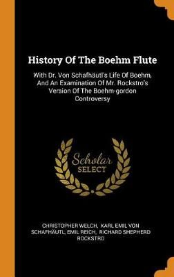 History of the Boehm Flute: With Dr. Von Schafh utl's Life of Boehm, and an Examination of Mr. Rockstro's Version of the Boehm-Gordon Controversy