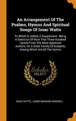An Arrangement of the Psalms, Hymns and Spiritual Songs of Issac Watts: To Which Is Added, a Supplement: Being a Selection of More That Three Hundred Hymns from the Most Approved Authors, on a Great Variety of Subjects, Among Which Are All the Hymns