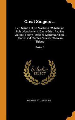 Great Singers ...: Ser. Maria Felicia Malibran. Wilhelmina Schr der-Devrient. Giulia Grisi. Pauline Viardot. Fanny Persiani. Marietta Alboni. Jenny Lind. Sophie Cruvelli. Theresa Titiens; Series D